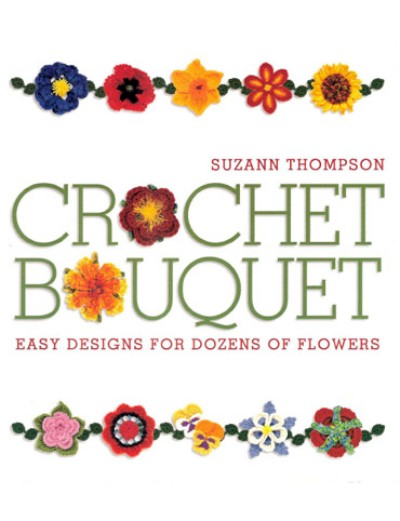 Suzann Thompson, Crochet Bouquet - Easy Designs for Dozens of Flowers